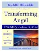 Transforming Angel - True Story of an Inner City Child - a bridge to something better ebook by Clair Hellen