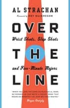 Over the Line - Wrist Shots, Slap Shots, and Five-Minute Majors eBook by Al Strachan