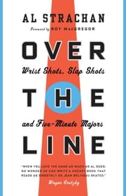 Over the Line - Wrist Shots, Slap Shots, and Five-Minute Majors 電子書 by Al Strachan