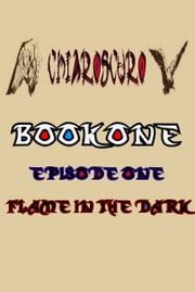 ChiarOscuro Book One: Episode One - Flame In The Dark ebook by ChiarOscuro Official