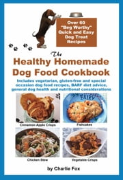 The Healthy Homemade Dog Food Cookbook: Over 60 Beg-Worthy Quick and Easy Dog Treat Recipes ebook by Fox, Charlie