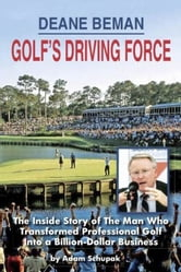 Deane Beman Golf's Driving Force: The Inside Story of The Man Who Transformed Professional Golf into a Billion-Dollar Business ebook by Adam Schupak