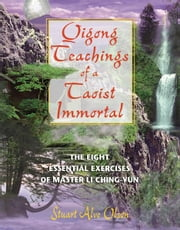Qigong Teachings of a Taoist Immortal: The Eight Essential Exercises of Master Li Ching-yun - The Eight Essential Exercises of Master Li Ching-yun ebook by Stuart Alve Olson