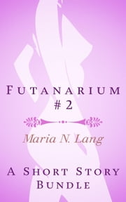 Futanarium 2: An Erotic Short Story Bundle ebook by Maria N. Lang