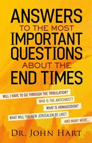 Answers to the Most Important Questions About the End Times - Will I have to go through the tribulation? Who is the Antichrist? What is Armageddon? What will the New Jerusalem be like? And many more ebook by Dr. John Hart