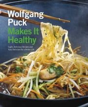 Wolfgang Puck Makes It Healthy - Light, Delicious Recipes and Easy Exercises for a Better Life ebook by Wolfgang Puck,Lou Schuler,Chad Waterbury,Norman Kolpas