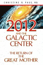 2012 and the Galactic Center - The Return of the Great Mother ebook by Christine R. Page, M.D.