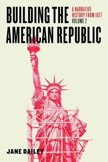 Building the American Republic, Volume 2 - A Narrative History from 1877 ebook by Jane Dailey