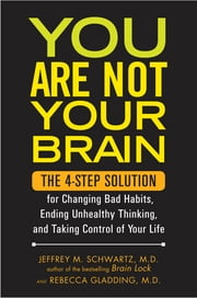 You Are Not Your Brain - The 4-Step Solution for Changing Bad Habits, Ending Unhealthy Thinking, and Taki ng Control of Your Life ebook by Jeffrey Schwartz,Rebecca Gladding