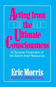 Acting from the Ultimate Consciousness ebook by Eric Morris