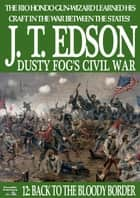 Dusty Fog's Civil War 12: Back to the Bloody Border ebook by J.T. Edson