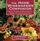 The Home Winemaker's Companion - Secrets, Recipes, and Know-How for Making 115 Great-Tasting Wines ebook by Ed Halloran, Gene Spaziani