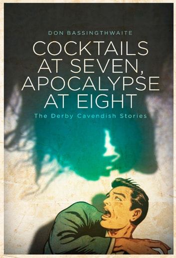 Cocktails at Seven, Apocalypse at Eight: The Derby Cavendish Stories ebook by Don Bassingthwaite