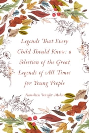 Legends That Every Child Should Know; a Selection of the Great Legends of All Times for Young People ebook by Hamilton Wright Mabie