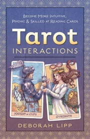 Tarot Interactions - Become More Intuitive, Psychic & Skilled at Reading Cards ebook by Deborah Lipp