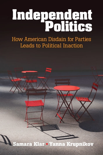 Independent Politics - How American Disdain for Parties Leads to Political Inaction ebook by Samara Klar,Yanna Krupnikov