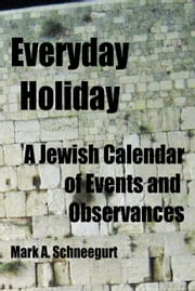 Everyday Holiday A Jewish Calendar of Events and Observances ebook by Mark A Schneegurt