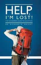 Help, I'm Lost! - The Wanderer'S Guide to Salvation ebook by Dr. Richard M. Wright