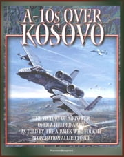 A-10s over Kosovo: The Victory of Airpower over a Fielded Army as Told by the Airmen Who Fought in Operation Allied Force - Warthogs in Battle eBook by Progressive Management
