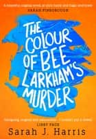 The Colour of Bee Larkham's Murder: An extraordinary, gripping and uplifting debut ebook by Sarah J. Harris