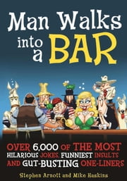 Man Walks into a Bar - Over 6,000 of the Most Hilarious Jokes, Funniest Insults and Gut-Busting One-Liners ebook by Stephen Arnott,Mike Haskins