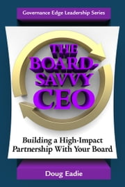 The Board-Savvy CEO - Building a High-Impact Partnership With Your Board ebook by Doug Eadie