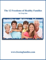 12 Freedoms of Healthy Families ebook by Greg Alan