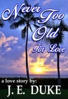 Never Too Old For Love - A Love Story ebook by J.E. DUKE