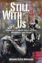 Still With Us - Msenwa's Untold Story of War, Resilience and Hope ebook by Msenwa Oliver Mweneake
