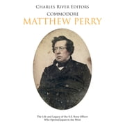 Commodore Matthew Perry: The Life and Legacy of the U.S. Navy Officer Who Opened Japan to the West audiobook by Charles River Editors