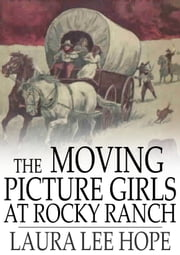 The Moving Picture Girls at Rocky Ranch - Or, Great Days Among the Cowboys ebook by Laura Lee Hope