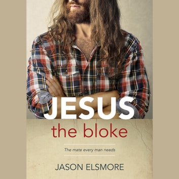 Jesus the Bloke - The mate every man needs audiobook by Jason Elsmore