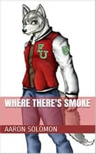 Where There's Smoke ebook by Aaron Solomon