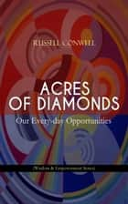 ACRES OF DIAMONDS: Our Every-day Opportunities (Wisdom & Empowerment Series) - Inspirational Classic of the New Thought Literature - Opportunity, Success, Fortune and How to Achieve It ebook by Russell Conwell