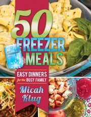 50 Freezer Meals - Easy Dinners for the Busy Family ebook by Micah Klug