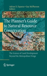 The Planner's Guide to Natural Resource Conservation: - The Science of Land Development Beyond the Metropolitan Fringe ebook by Adrian X. Esparza,Guy McPherson