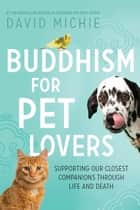 Buddhism for Pet Lovers - Supporting our closest companions through life and death eBook by David Michie
