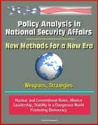 Policy Analysis in National Security Affairs: New Methods for a New Era, Weapons, Strategies, Nuclear and Conventional Roles, Alliance Leadership, Stability in a Dangerous World, Promoting Democracy ebook by Progressive Management