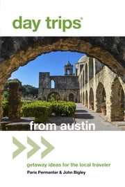 Day Trips® from Austin - Getaway Ideas For The Local Traveler ebook by Paris Permenter,John Bigley