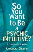 So You Want to Be a Psychic Intuitive?: A Down-to-Earth Guide ebook by Alexandra Chauran