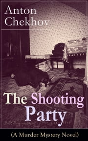 The Shooting Party (A Murder Mystery Novel): Intriguing thriller by one of the greatest Russian author and playwright of Uncle Vanya, The Cherry Orchard, The Three Sisters and The Seagull ebook by Anton Chekhov