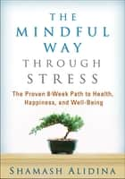 The Mindful Way through Stress - The Proven 8-Week Path to Health, Happiness, and Well-Being ebook by Shamash Alidina, MEng, MA,...