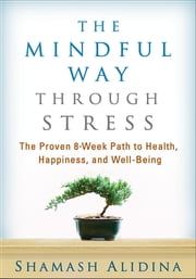 The Mindful Way through Stress - The Proven 8-Week Path to Health, Happiness, and Well-Being ebook by Shamash Alidina, MEng, MA, PGCE