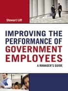 Improving the Performance of Government Employees - A Manager's Guide ebook by Stewart Liff