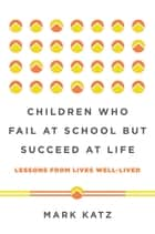 Children Who Fail at School But Succeed at Life: Lessons from Lives Well-Lived ebook by Mark Katz