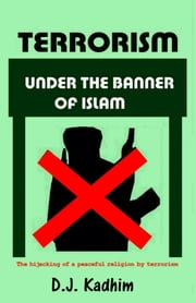 Terrorism Under the Banner of Islam - The Hijacking of a Peaceful Religion by Terrorism ebook by D J Kadhim