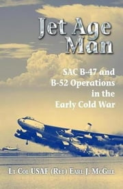 Jet Age Man - SAC B-47 and B-52 Operations in the Early Cold War  eBook von Earl J. McGill