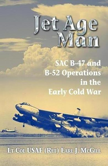 Jet Age Man - SAC B-47 and B-52 Operations in the Early Cold War ebook by Earl J. McGill