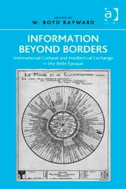 Information Beyond Borders - International Cultural and Intellectual Exchange in the Belle Époque ebook by Professor W Boyd Rayward