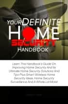 Your Definite Home Security Handbook - Learn This Handbook's Guide On Improving Home Security And Its Ultimate Home Security Solutions And Tips Plus Smart Wireless Home Security Ideas, Home Security Surveillance And A Whole Lot More! ebook by Gordon A. Mize
